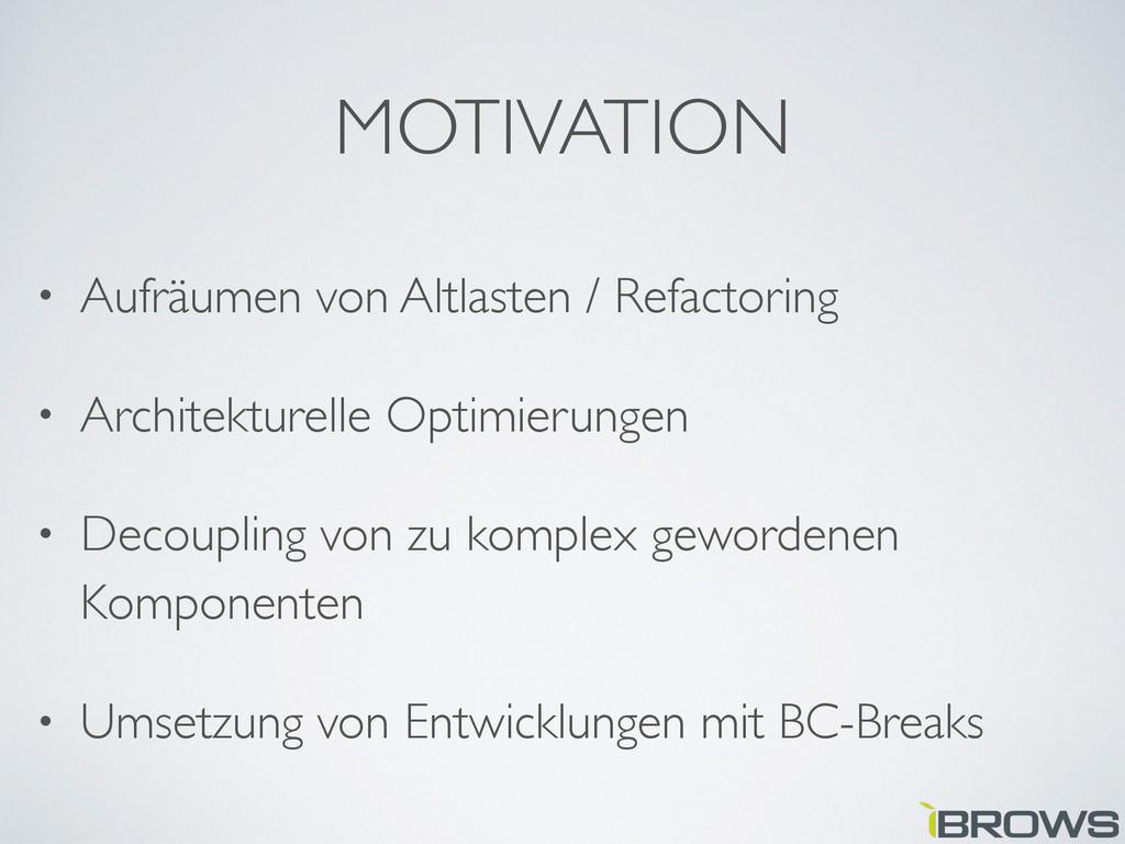 MOTIVATION • Aufräumen von Altlasten / Refactor...