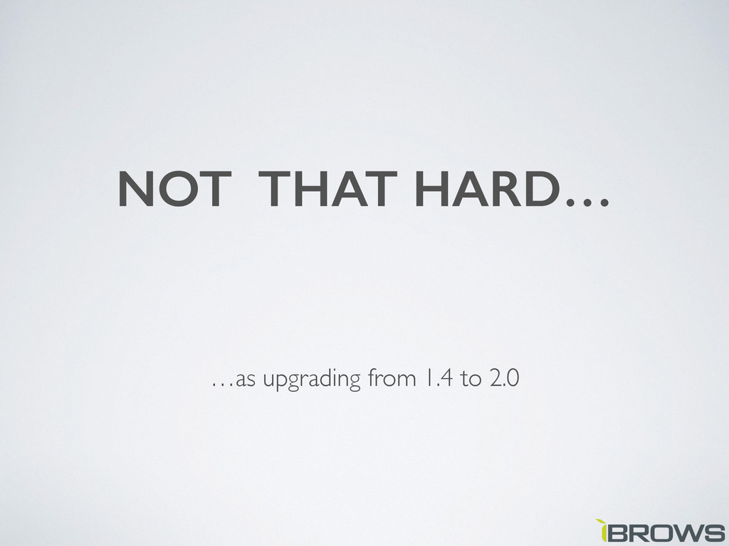NOT THAT HARD… …as upgrading from 1.4 to 2.0
