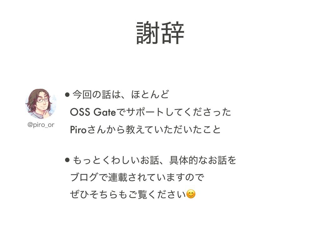 •ࠓճͷɺ΄ͱΜͲ OSS GateͰαϙʔτͯͩͬͨ͘͠͞ Piro͞Μ͔Βڭ͍͑ͯ...