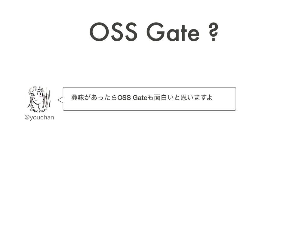 ɹڵຯ͕͋ͬͨΒOSS Gate໘ന͍ͱࢥ͍·͢Α OSS Gate ? !ZPVDIBO