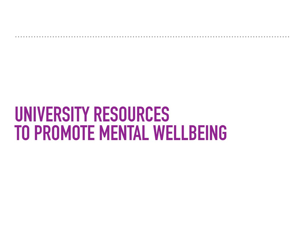 UNIVERSITY RESOURCES TO PROMOTE MENTAL WELLBEING