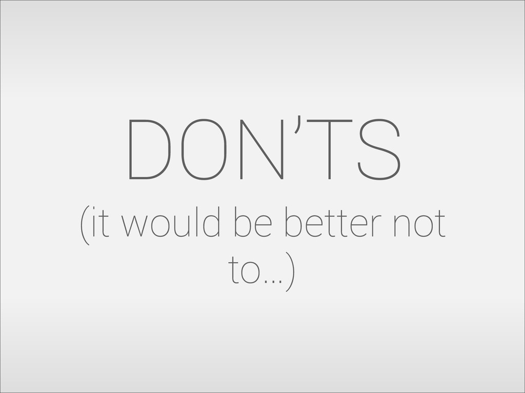 DON'TS (it would be better not to…)