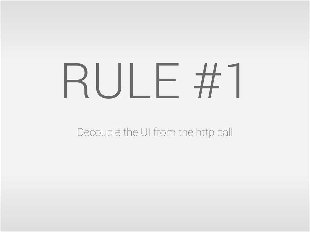 RULE #1 Decouple the UI from the http call