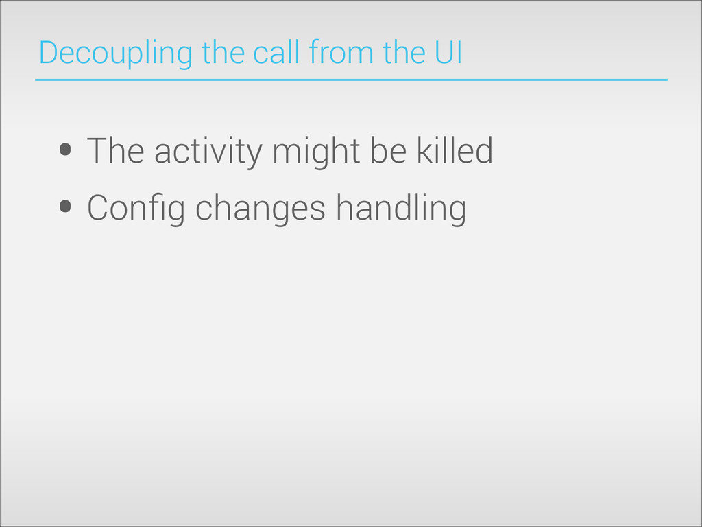 Decoupling the call from the UI • The activity ...