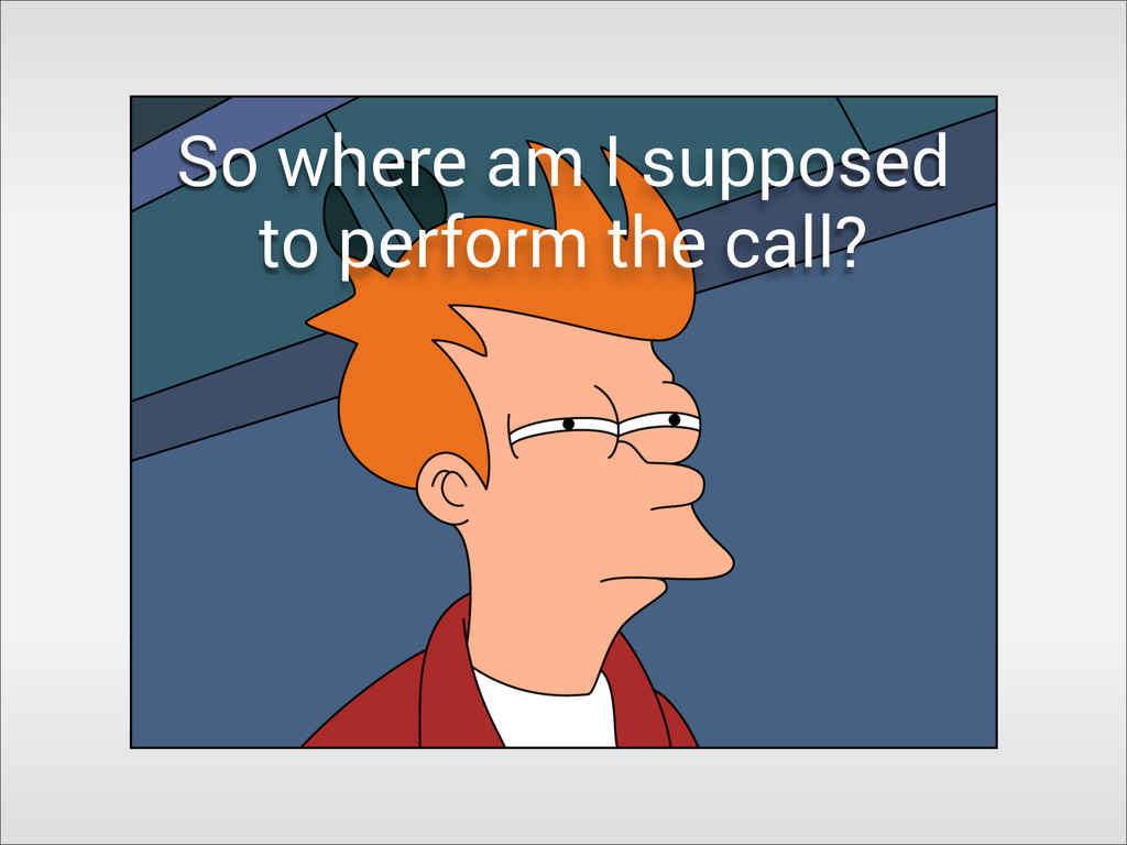 So where am I supposed to perform the call?