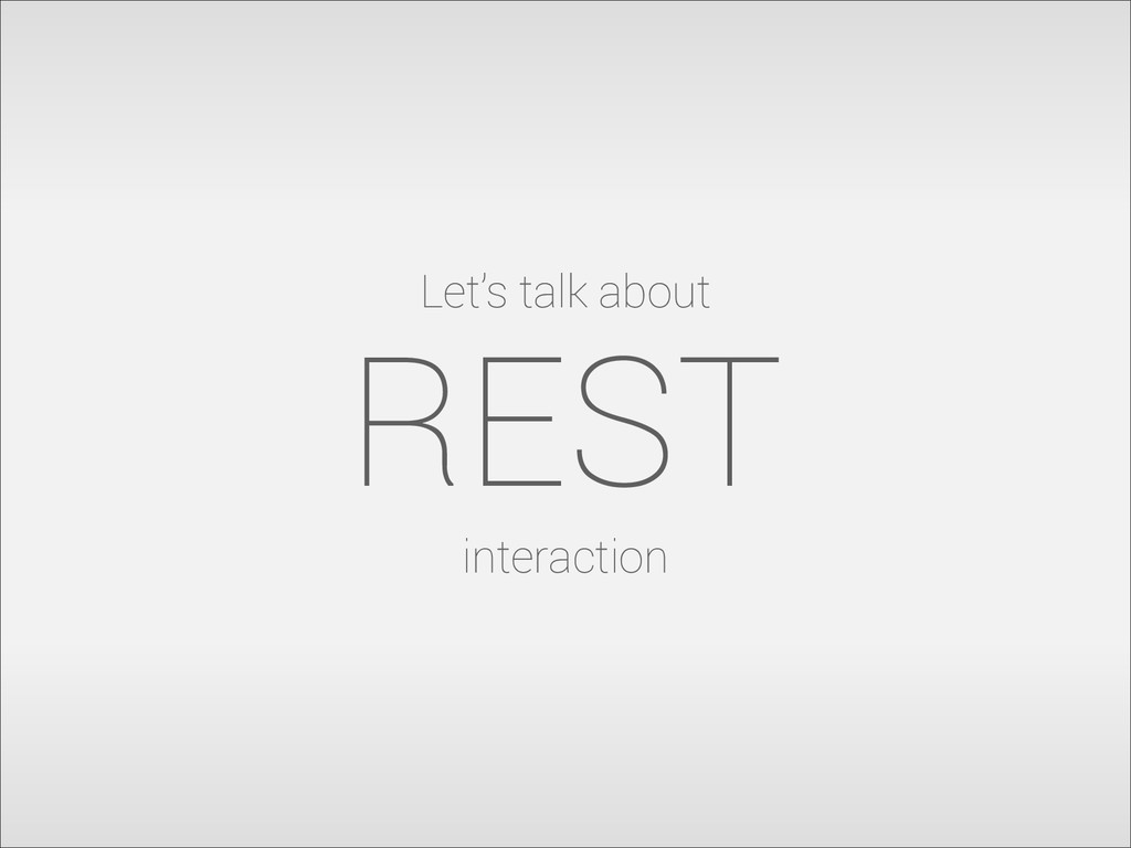 Let's talk about REST interaction