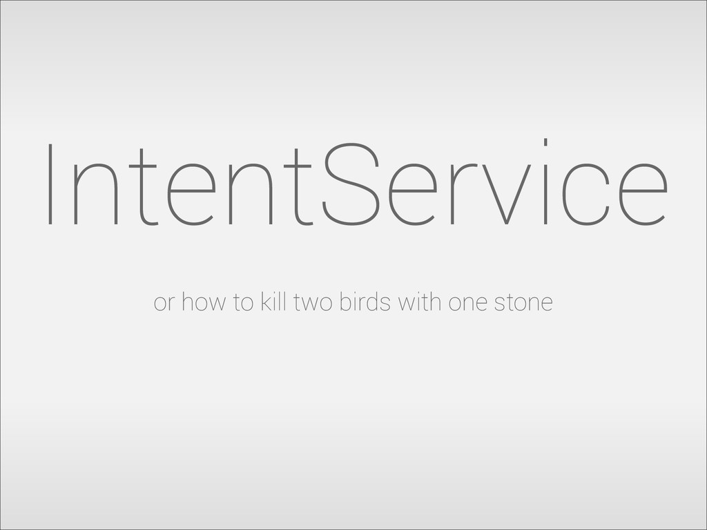 IntentService or how to kill two birds with one...