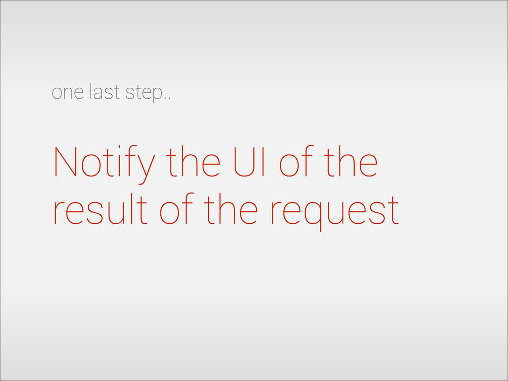 Notify the UI of the result of the request one ...