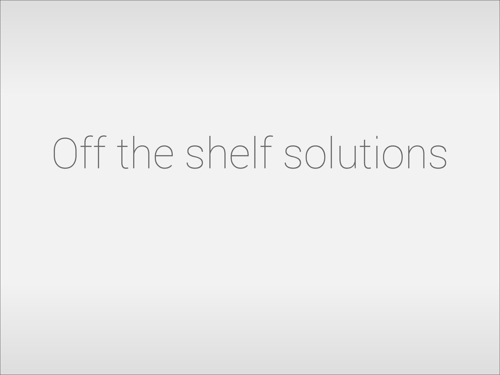Off the shelf solutions
