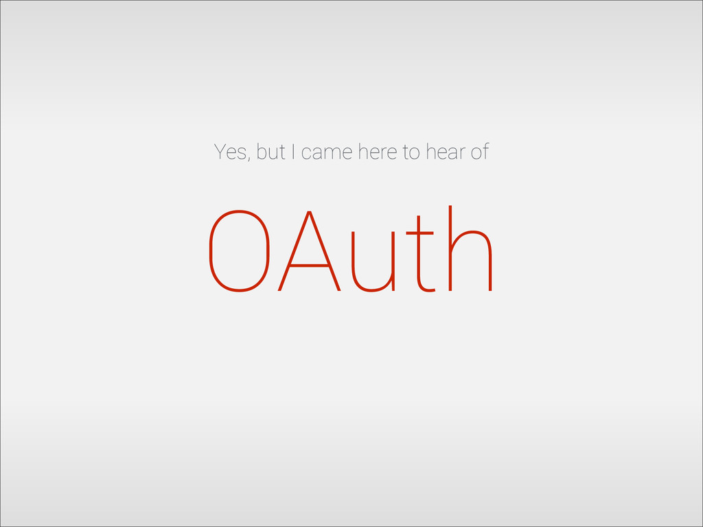 Yes, but I came here to hear of OAuth