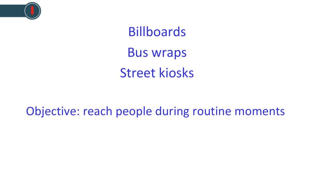 Billboards Bus wraps Street kiosks Objective: r...