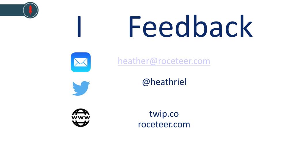 I Feedback heather@roceteer.com @heathriel twip...