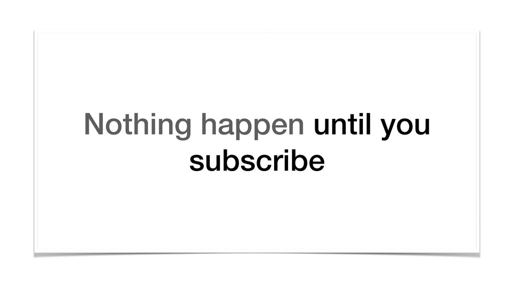 Nothing happen until you subscribe
