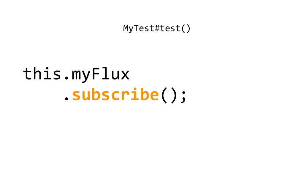 this.myFlux .subscribe(); MyTest#test()