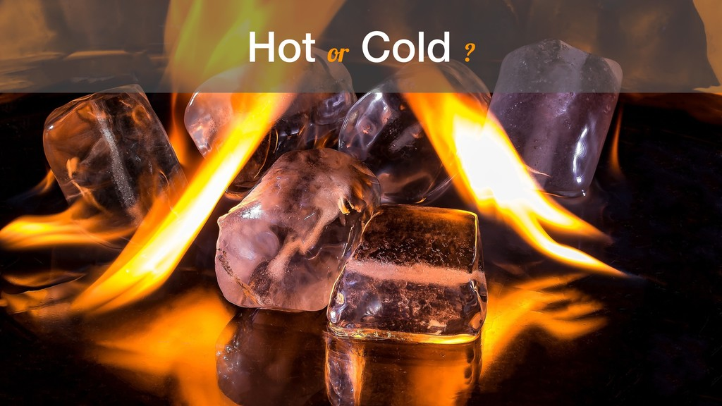 Hot or Cold ?