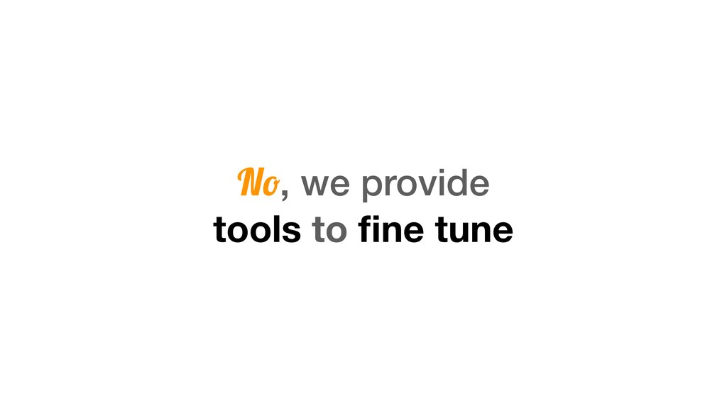 No, we provide tools to fine tune