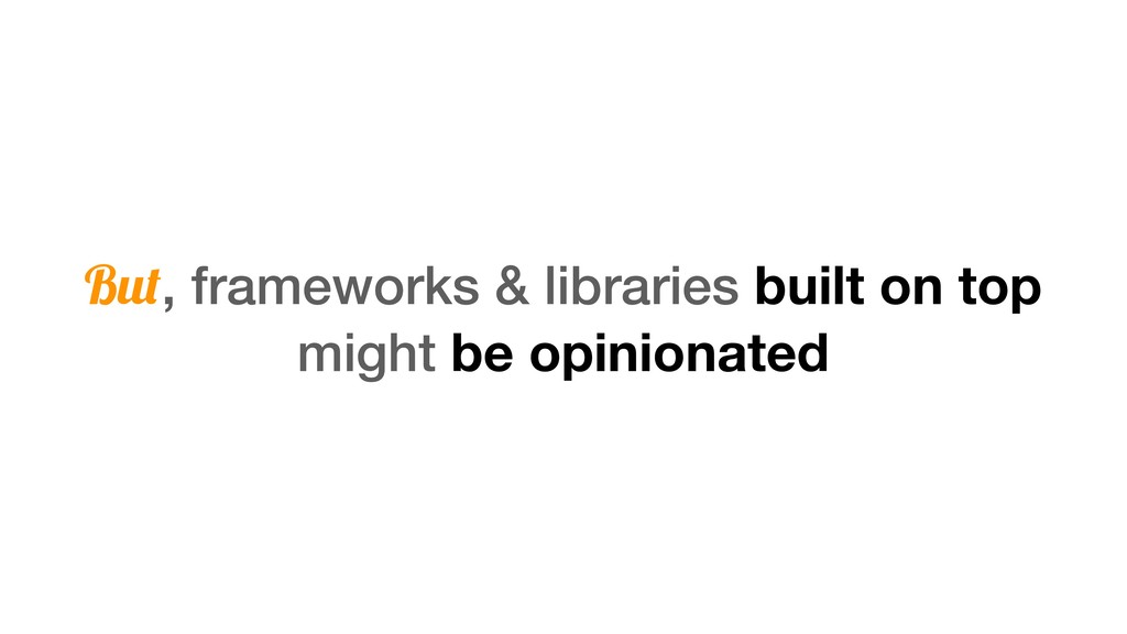 But, frameworks & libraries built on top might ...