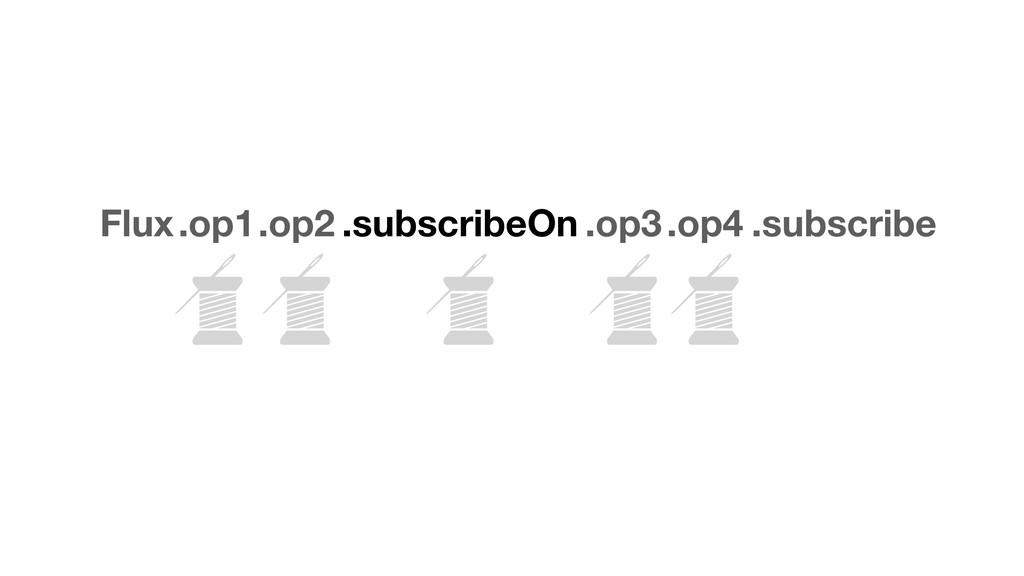 Flux.op1.op2 .subscribeOn .op3.op4 .subscribe