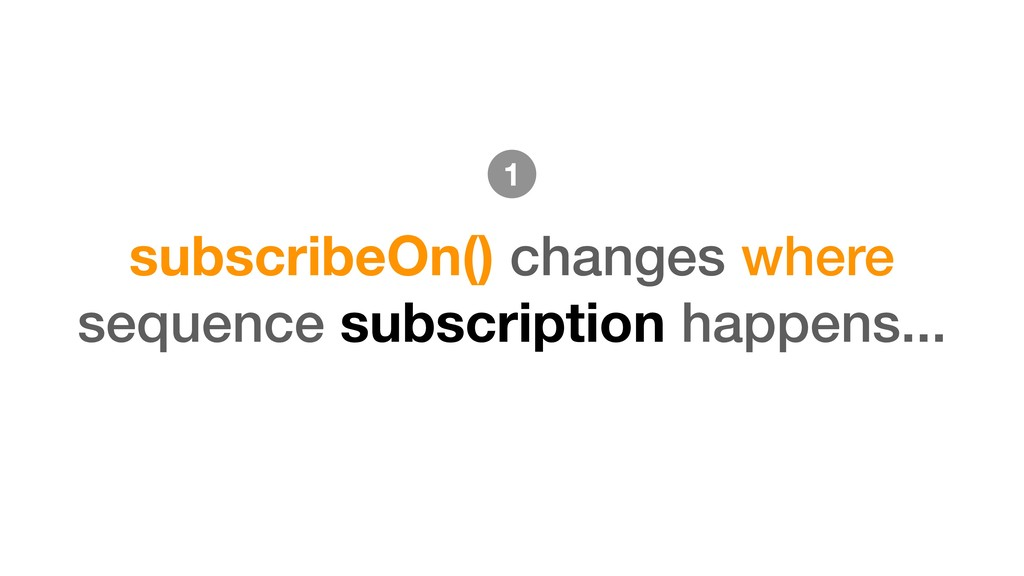 subscribeOn() changes where sequence subscripti...
