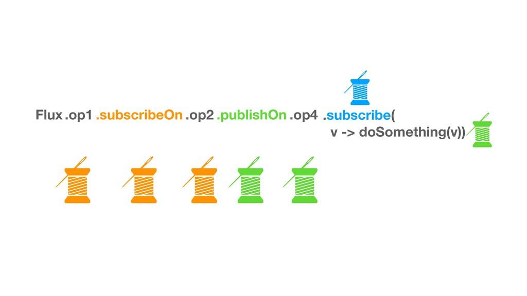 Flux .op1 .subscribeOn .op2 .op4 .subscribe( v ...