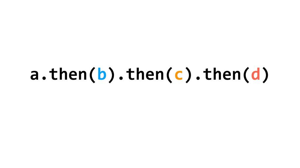a.then(b).then(c).then(d)