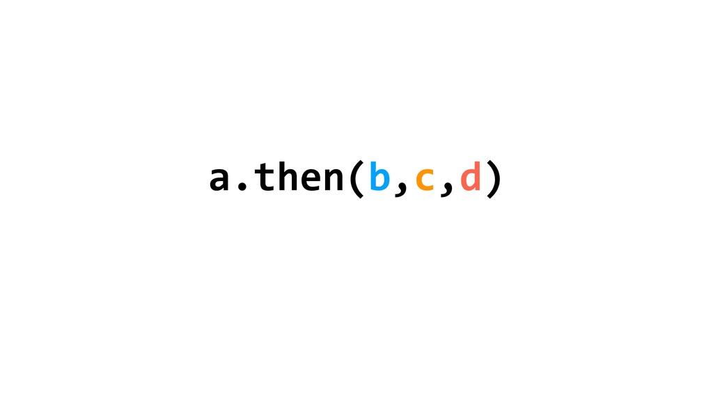 a.then(b,c,d)