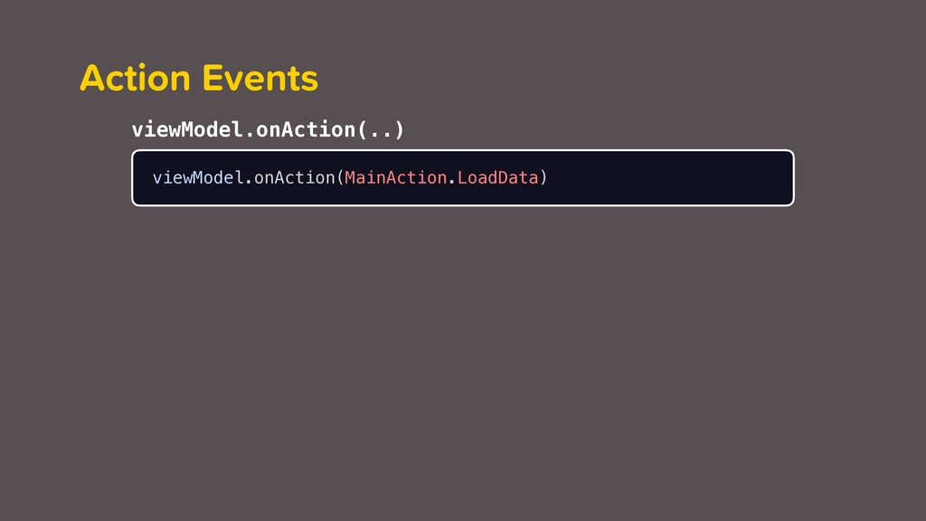 Action Events viewModel.onAction(MainAction.Loa...