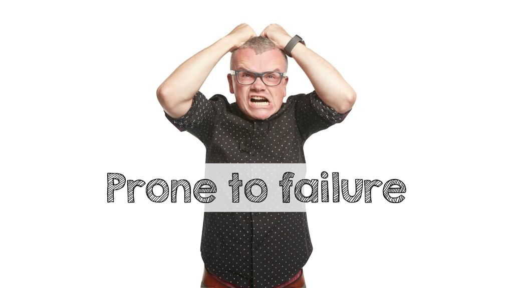 Prone to failure