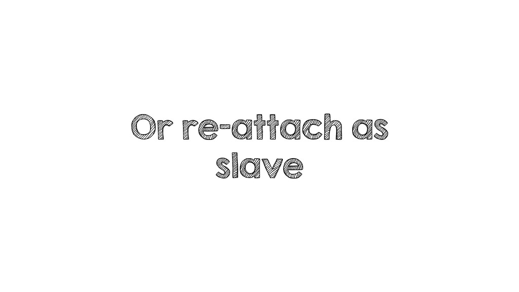 Or re-attach as slave