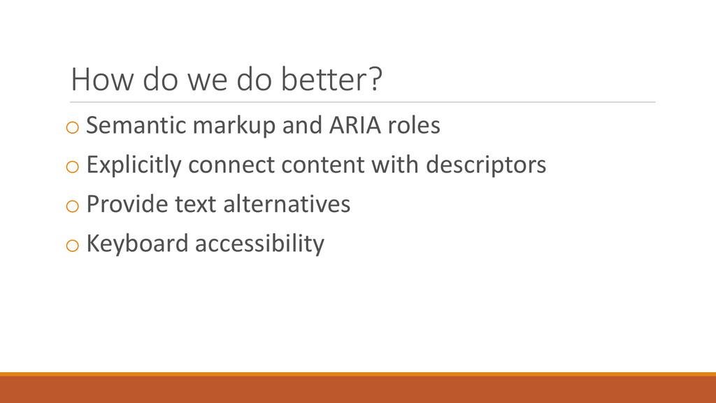 How do we do better? o Semantic markup and ARIA...