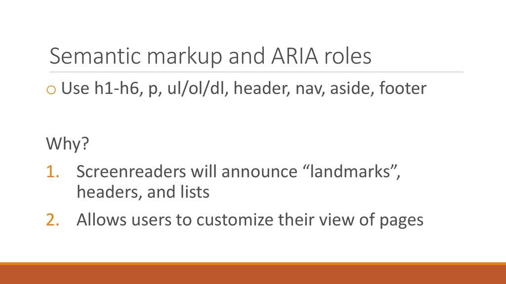 Semantic markup and ARIA roles o Use h1-h6, p, ...