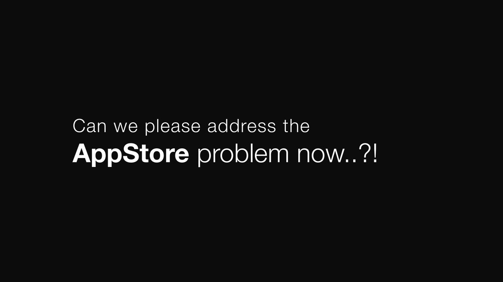 Can we please address the AppStore problem now...