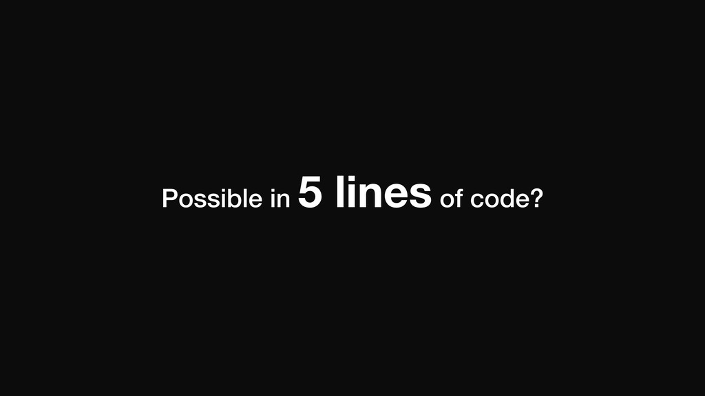 Possible in 5 lines of code?