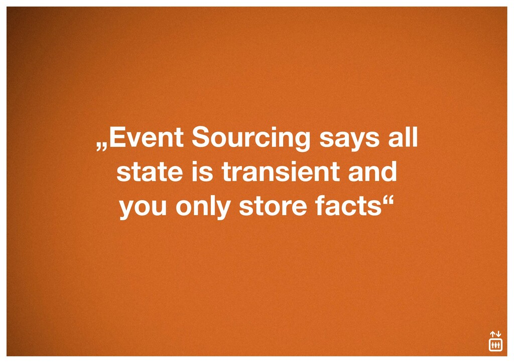 """""""Event Sourcing says all state is transient and..."""