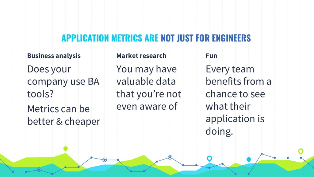 APPLICATION METRICS ARE NOT JUST FOR ENGINEERS ...