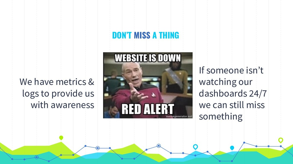 DON'T MISS A THING We have metrics & logs to pr...