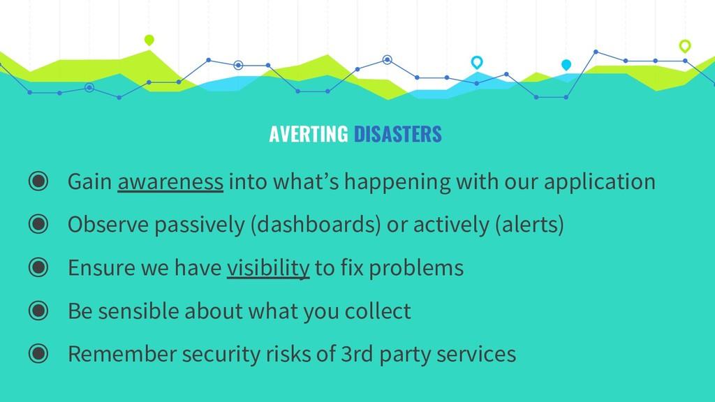 AVERTING DISASTERS ◉ Gain awareness into what's...