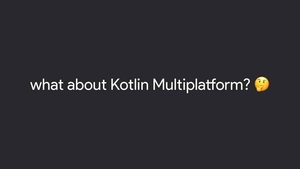 what about Kotlin Multiplatform?
