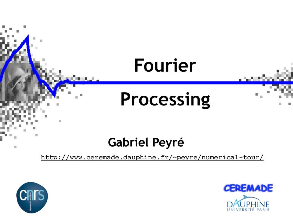 Fourier Processing Gabriel Peyré http://www.cer...