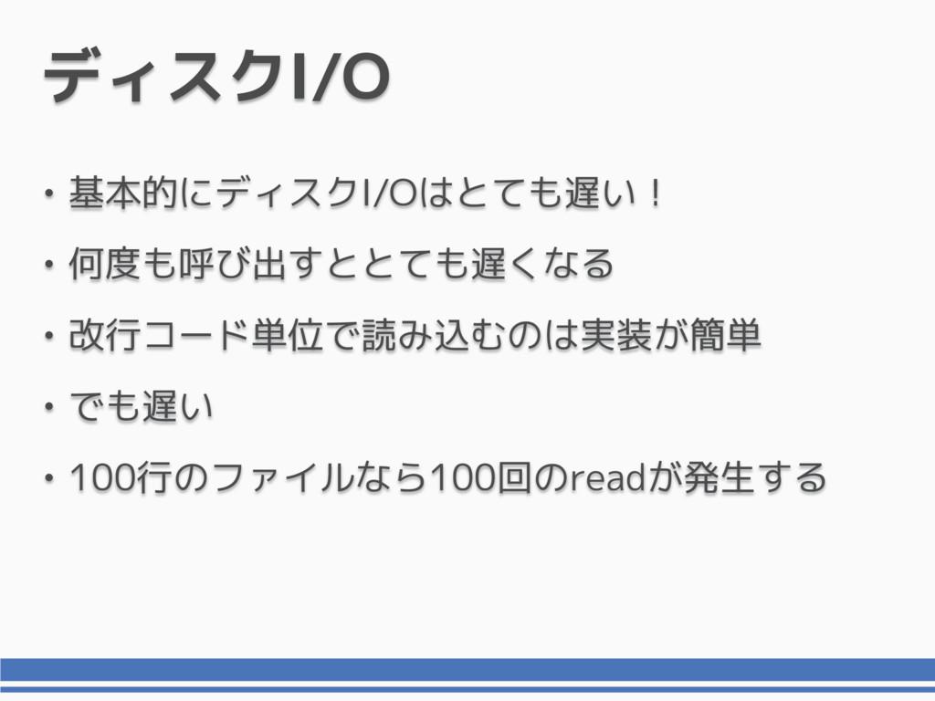 ディスクI/O • 基本的にディスクI/Oはとても遅い! • 何度も呼び出すととても遅くなる ...