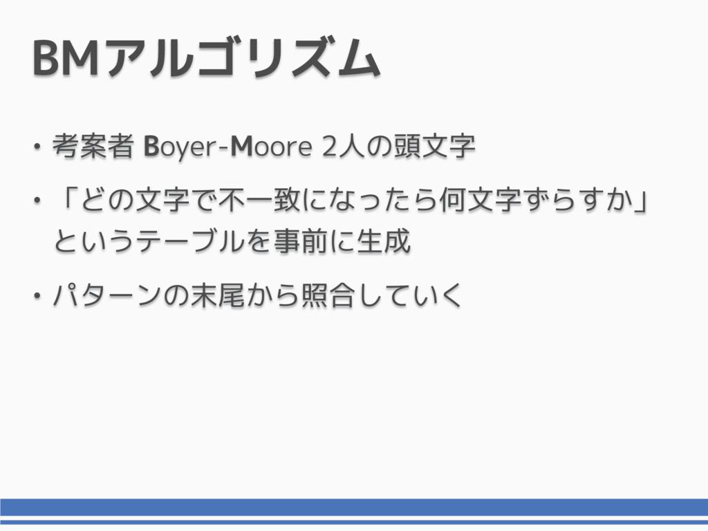 BMアルゴリズム • 考案者 Boyer-Moore 2人の頭文字 • 「どの文字で不一致にな...