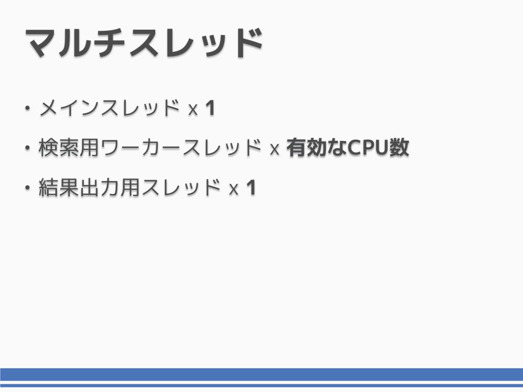 マルチスレッド • メインスレッド x 1 • 検索用ワーカースレッド x 有効なCPU数 •...