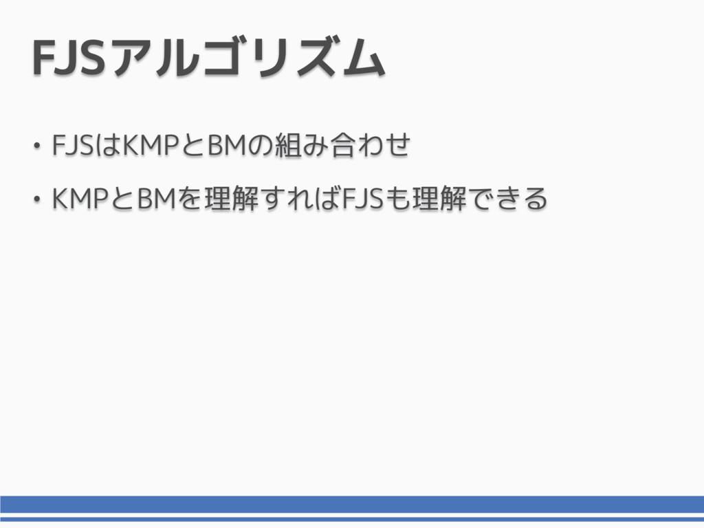 FJSアルゴリズム • FJSはKMPとBMの組み合わせ • KMPとBMを理解すればFJSも...