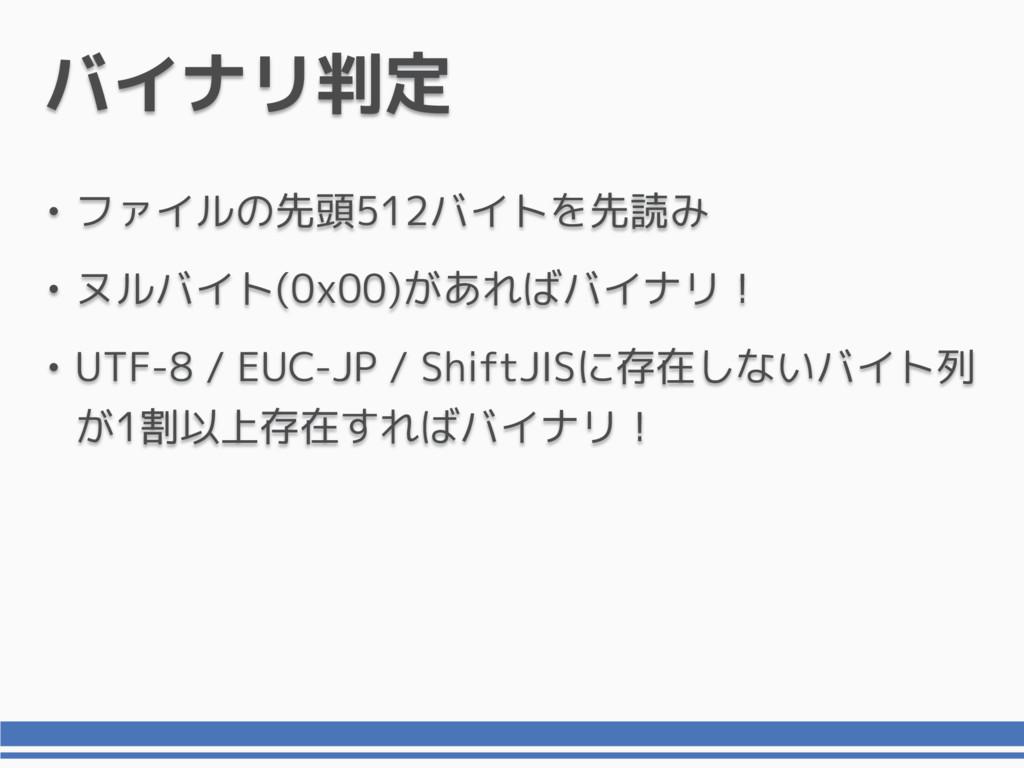バイナリ判定 • ファイルの先頭512バイトを先読み • ヌルバイト(0x00)があればバイナ...