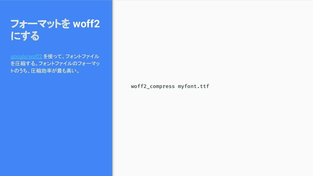 フォーマットを woff2 にする google/woff2 を使って、フォントファイル を圧...