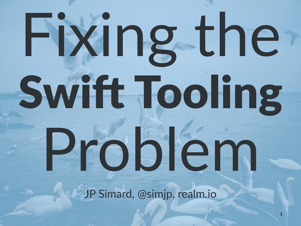 Fixing&the Swi$%Tooling Problem JP#Simard,#@sim...