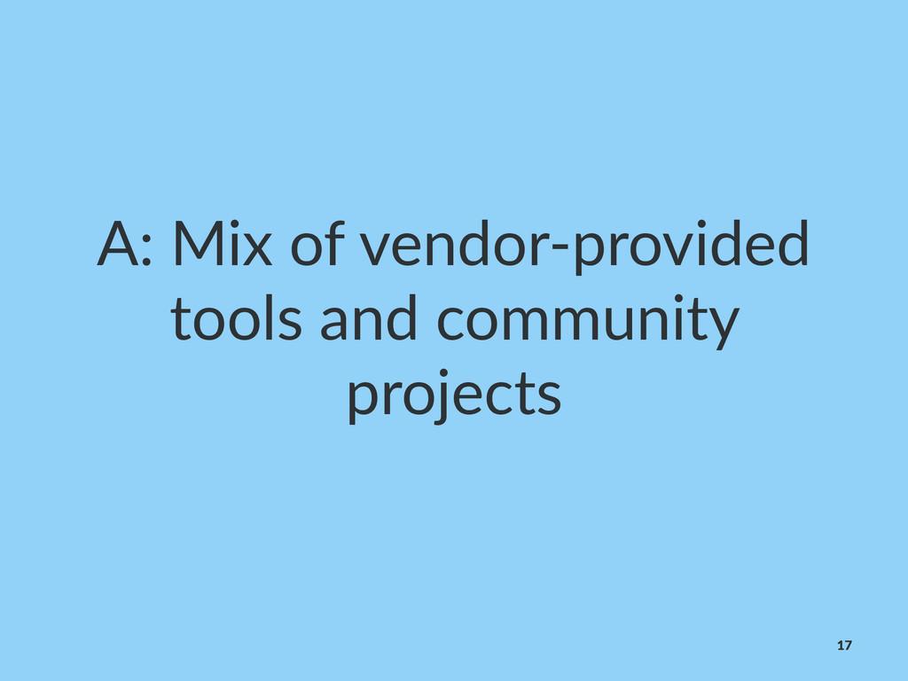 A:#Mix#of#vendor.provided# tools#and#community#...