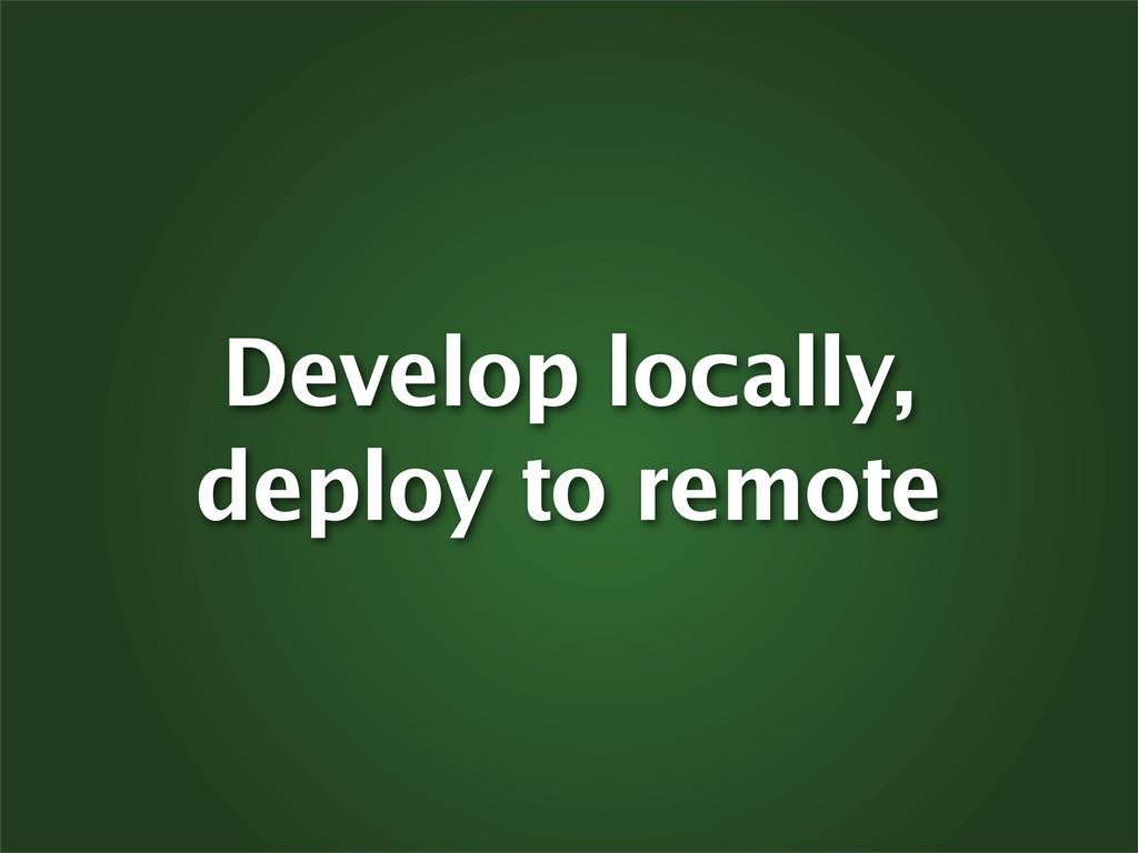 Develop locally, deploy to remote