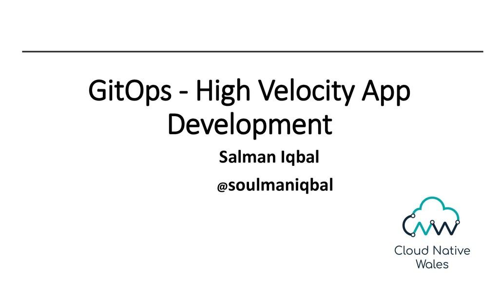 GitOps - High Velocity App Development Salman I...