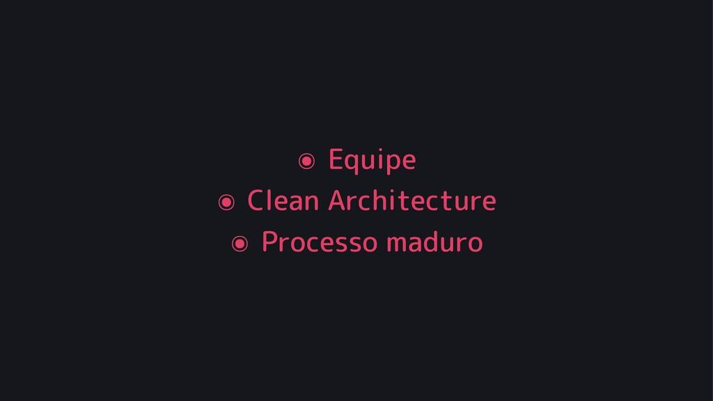 ๏ Equipe ๏ Clean Architecture ๏ Processo maduro